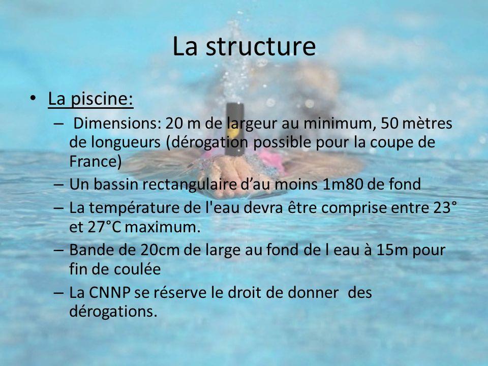 La structure La piscine: – Dimensions: 20 m de largeur au minimum, 50 mètres de longueurs (dérogation possible pour la coupe de France) – Un bassin re