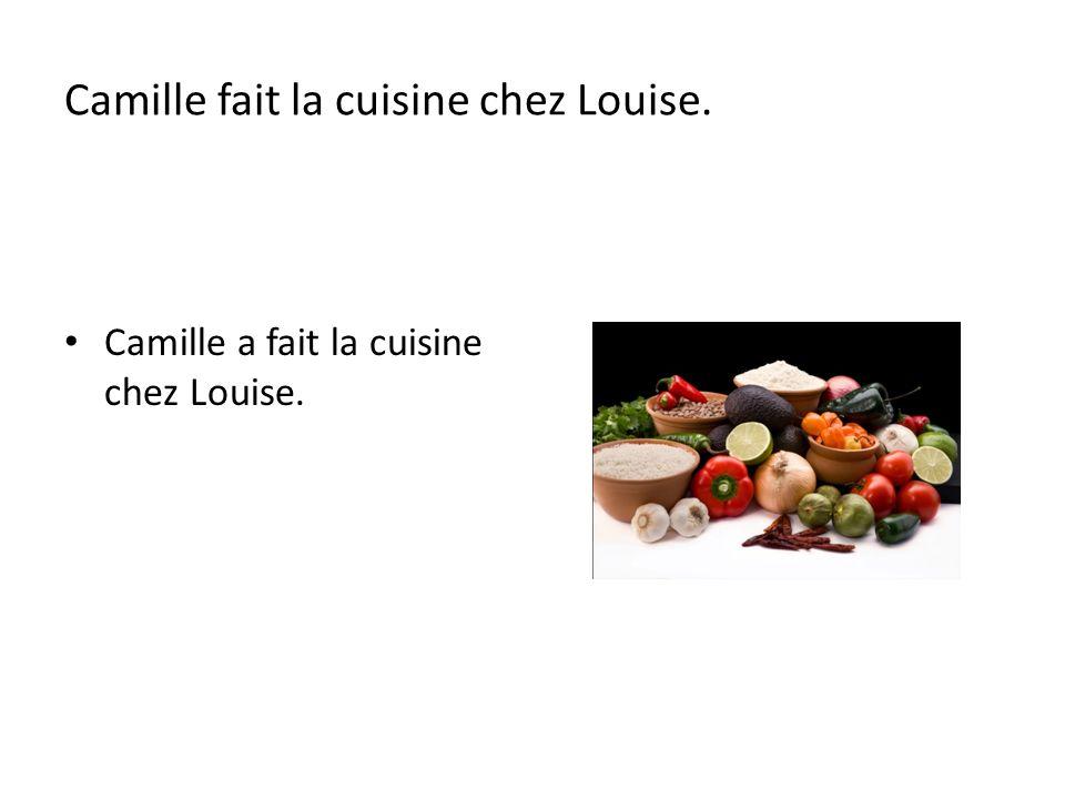 Camille fait la cuisine chez Louise. Camille a fait la cuisine chez Louise.