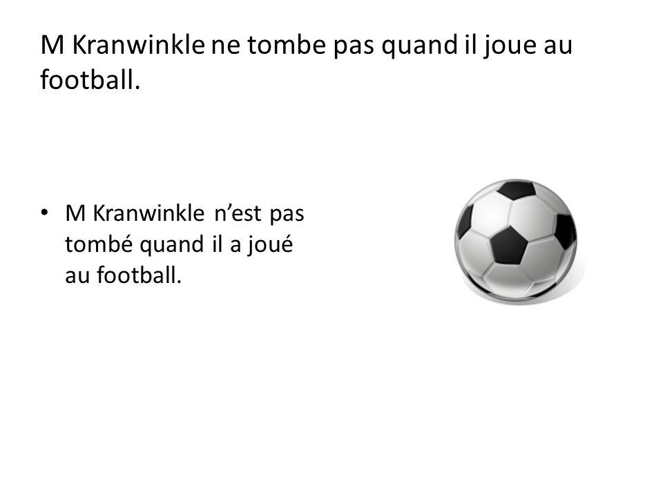 M Kranwinkle ne tombe pas quand il joue au football. M Kranwinkle nest pas tombé quand il a joué au football.