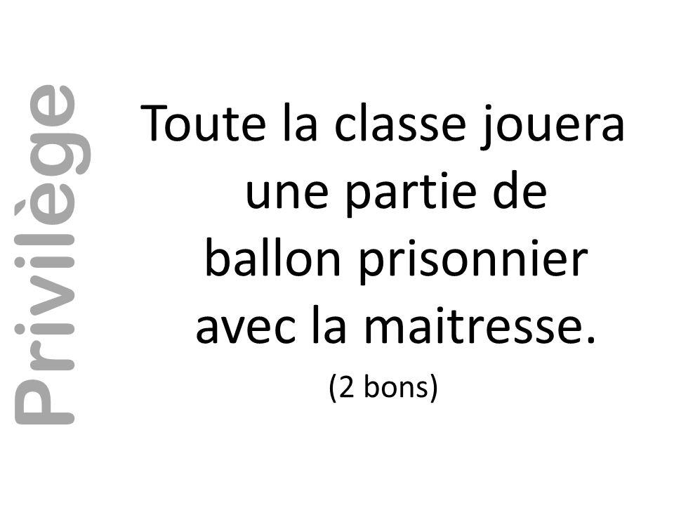 Toute la classe jouera une partie de ballon prisonnier avec la maitresse. (2 bons) Privilège