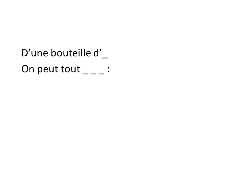 Dune bouteille d_ On peut tout _ _ _ :