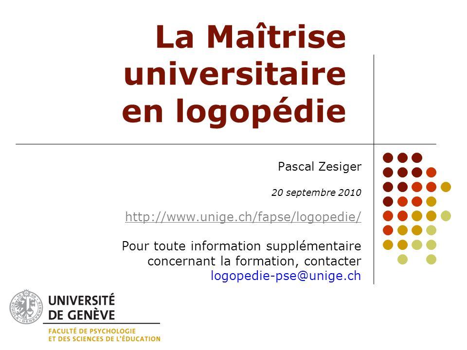 La Maîtrise universitaire en logopédie Pascal Zesiger 20 septembre 2010 http://www.unige.ch/fapse/logopedie/ Pour toute information supplémentaire con