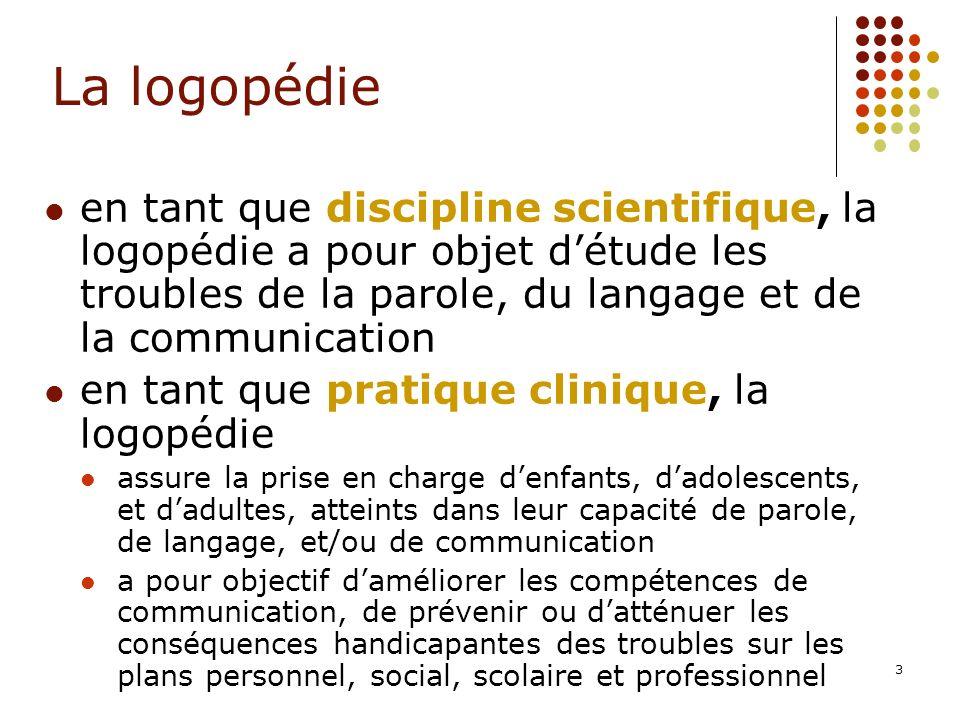3 en tant que discipline scientifique, la logopédie a pour objet détude les troubles de la parole, du langage et de la communication en tant que prati