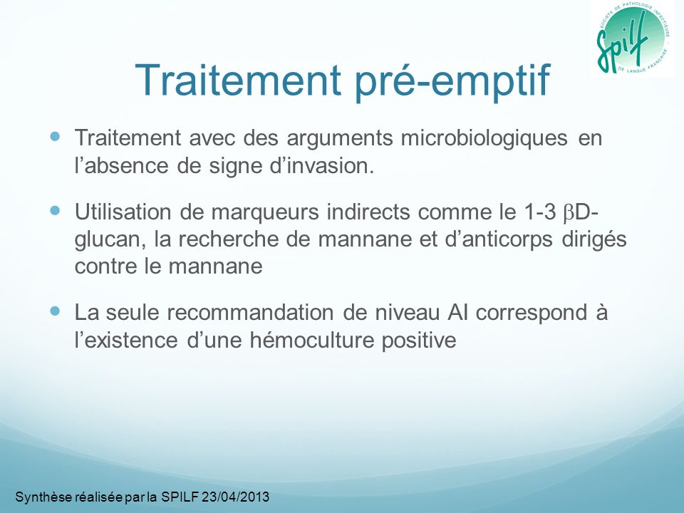 Traitement documenté Correspond à lisolement dun Candida à partir dune seule hémoculture périphérique ou obtenue à partir dun cathéter central Les 3 échinocandines (caspofungine, micafungine, anidulafungine) sont toutes classées avec un niveau AI Lamphotéricine B a une efficacité équivalente aux échinocandines mais est associée à un risque de toxicité rénale (BI) Le voriconazole présente un spectre plus limité et est associé à de nombreuses interactions médicamenteuses (BI) Le fluconazole sest montré inférieur à lanidulafungine en particulier chez les patients les plus sévères (CI)* Synthèse réalisée par la SPILF 23/04/2013 * Cf réserves et remarques