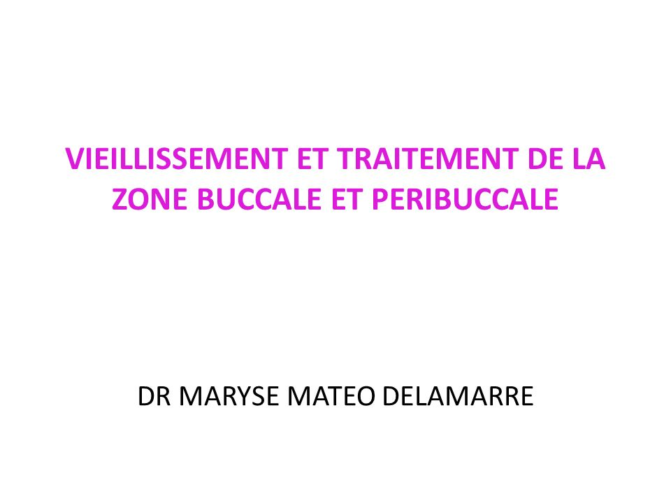 VIEILLISSEMENT ET TRAITEMENT DE LA ZONE BUCCALE ET PERIBUCCALE DR MARYSE MATEO DELAMARRE