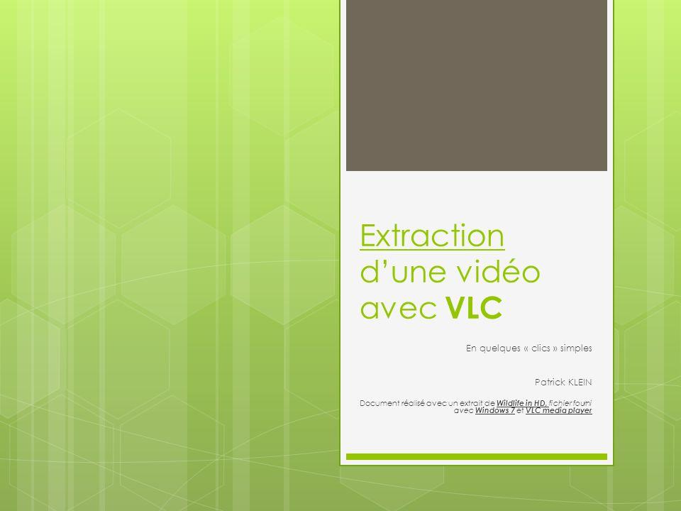 Extraction dune vidéo avec VLC En quelques « clics » simples Patrick KLEIN Document réalisé avec un extrait de Wildlife in HD, fichier fourni avec Windows 7 et VLC media player