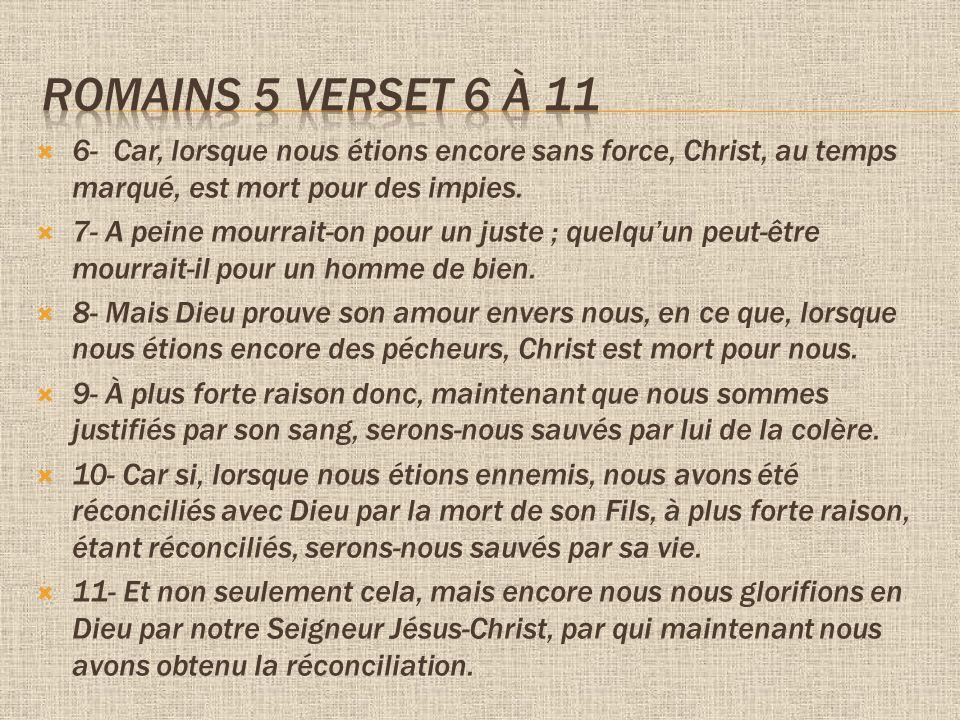 6- Car, lorsque nous étions encore sans force, Christ, au temps marqué, est mort pour des impies.
