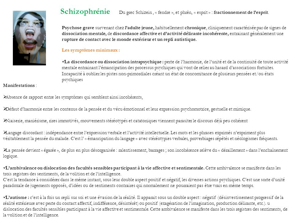 Schizophrénie Du grec Schizein, « fendre », et phrên, « esprit » : fractionnement de lesprit. Psychose grave survenant chez ladulte jeune, habituellem
