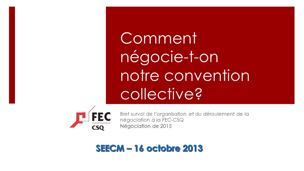 Comment négocie-t-on notre convention collective? Bref survol de lorganisation et du déroulement de la négociation à la FEC-CSQ Négociation de 2015