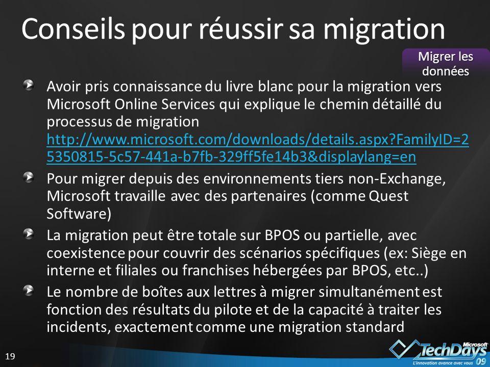 19 Conseils pour réussir sa migration Avoir pris connaissance du livre blanc pour la migration vers Microsoft Online Services qui explique le chemin détaillé du processus de migration http://www.microsoft.com/downloads/details.aspx?FamilyID=2 5350815-5c57-441a-b7fb-329ff5fe14b3&displaylang=en http://www.microsoft.com/downloads/details.aspx?FamilyID=2 5350815-5c57-441a-b7fb-329ff5fe14b3&displaylang=en Pour migrer depuis des environnements tiers non-Exchange, Microsoft travaille avec des partenaires (comme Quest Software) La migration peut être totale sur BPOS ou partielle, avec coexistence pour couvrir des scénarios spécifiques (ex: Siège en interne et filiales ou franchises hébergées par BPOS, etc..) Le nombre de boîtes aux lettres à migrer simultanément est fonction des résultats du pilote et de la capacité à traiter les incidents, exactement comme une migration standard Migrer les données