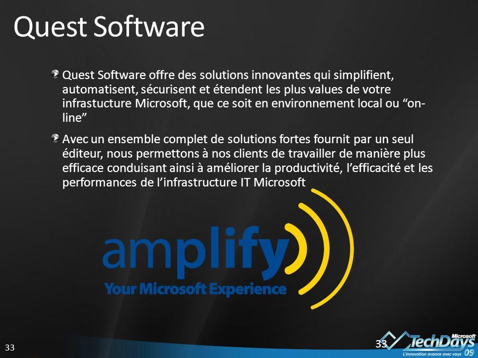 33 Quest Software Quest Software offre des solutions innovantes qui simplifient, automatisent, sécurisent et étendent les plus values de votre infrastucture Microsoft, que ce soit en environnement local ou on- line Avec un ensemble complet de solutions fortes fournit par un seul éditeur, nous permettons à nos clients de travailler de manière plus efficace conduisant ainsi à améliorer la productivité, lefficacité et les performances de linfrastructure IT Microsoft 33