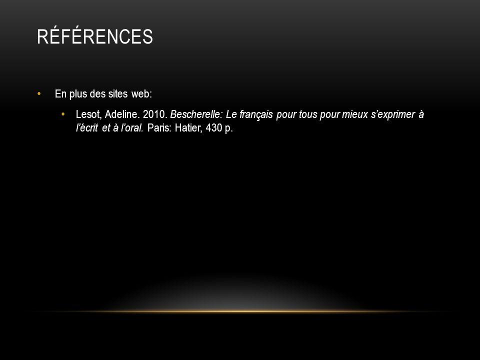 RÉFÉRENCES En plus des sites web: Lesot, Adeline. 2010. Bescherelle: Le français pour tous pour mieux sexprimer à lécrit et à loral. Paris: Hatier, 43