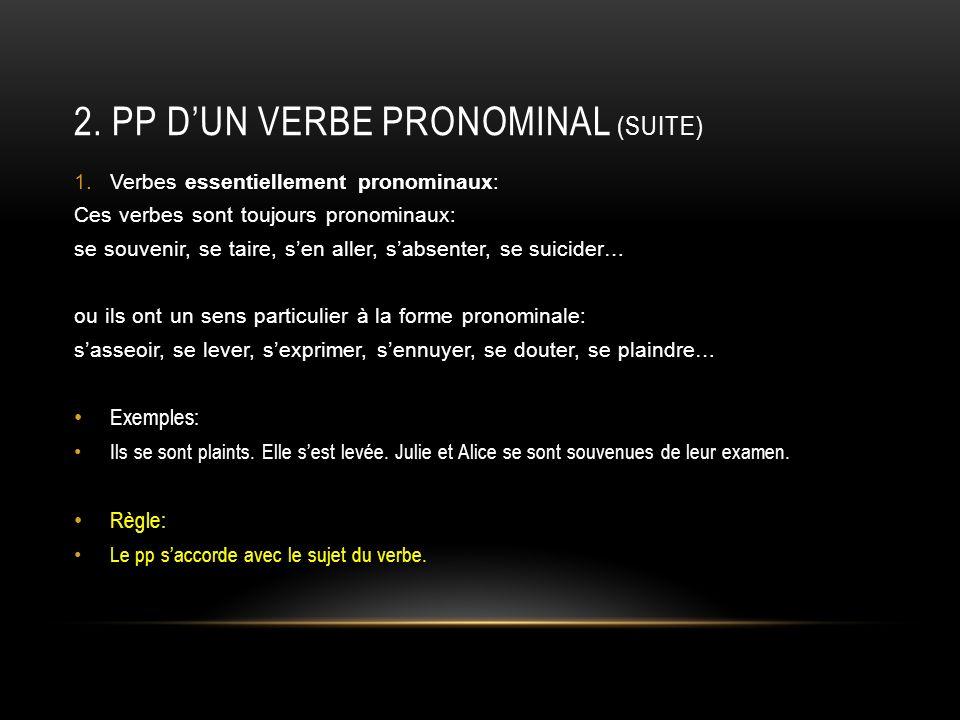 2. PP DUN VERBE PRONOMINAL (SUITE) 1.Verbes essentiellement pronominaux: Ces verbes sont toujours pronominaux: se souvenir, se taire, sen aller, sabse