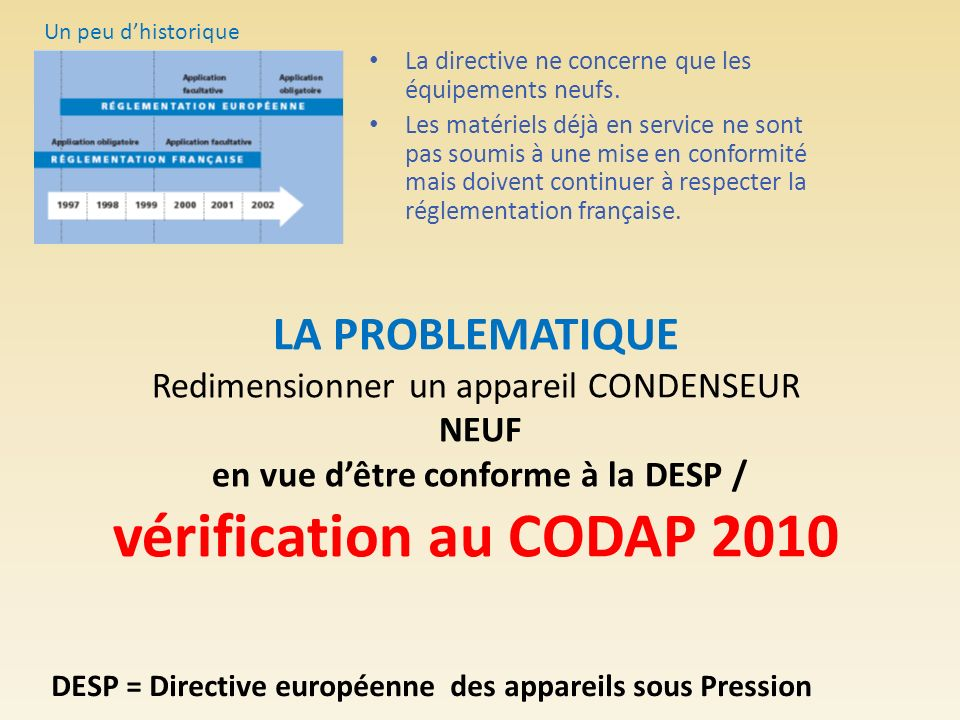 LA PROBLEMATIQUE Redimensionner un appareil CONDENSEUR NEUF en vue dêtre conforme à la DESP / vérification au CODAP 2010 La directive ne concerne que