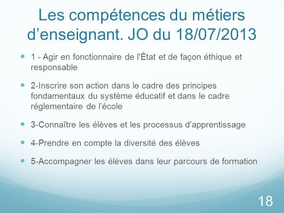 Les compétences du métiers denseignant. JO du 18/07/2013 1 - Agir en fonctionnaire de l'État et de façon éthique et responsable 2-Inscrire son action