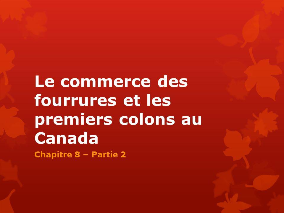 Le commerce des fourrures et les premiers colons au Canada Chapitre 8 – Partie 2