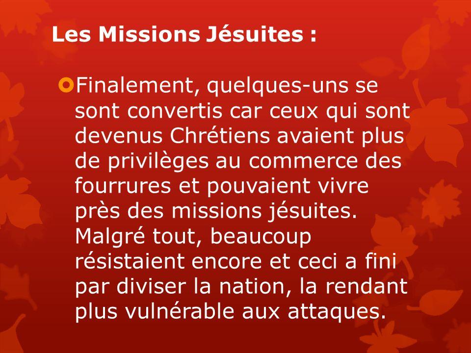 Les Missions Jésuites : Finalement, quelques-uns se sont convertis car ceux qui sont devenus Chrétiens avaient plus de privilèges au commerce des fourrures et pouvaient vivre près des missions jésuites.