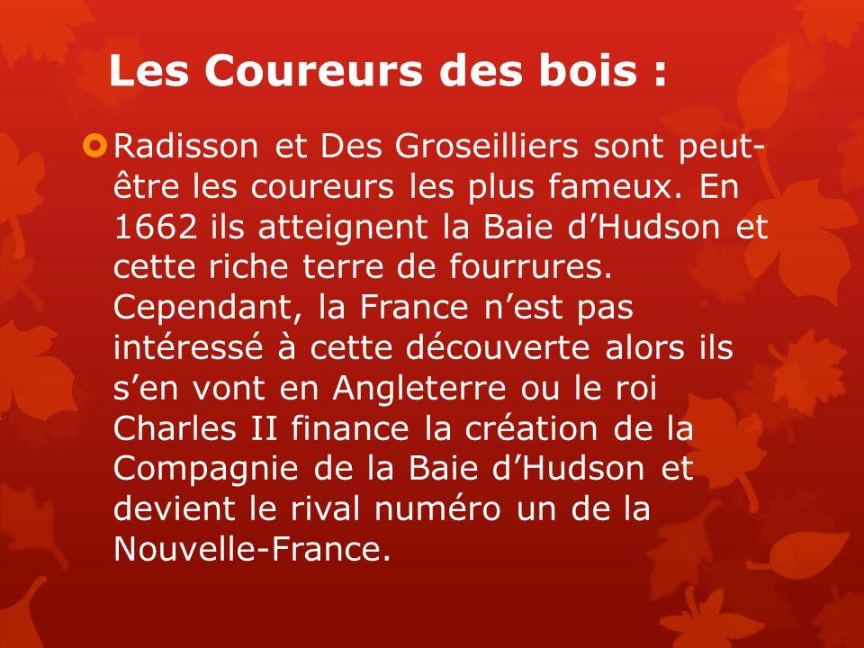 Les Coureurs des bois : Radisson et Des Groseilliers sont peut- être les coureurs les plus fameux. En 1662 ils atteignent la Baie dHudson et cette ric