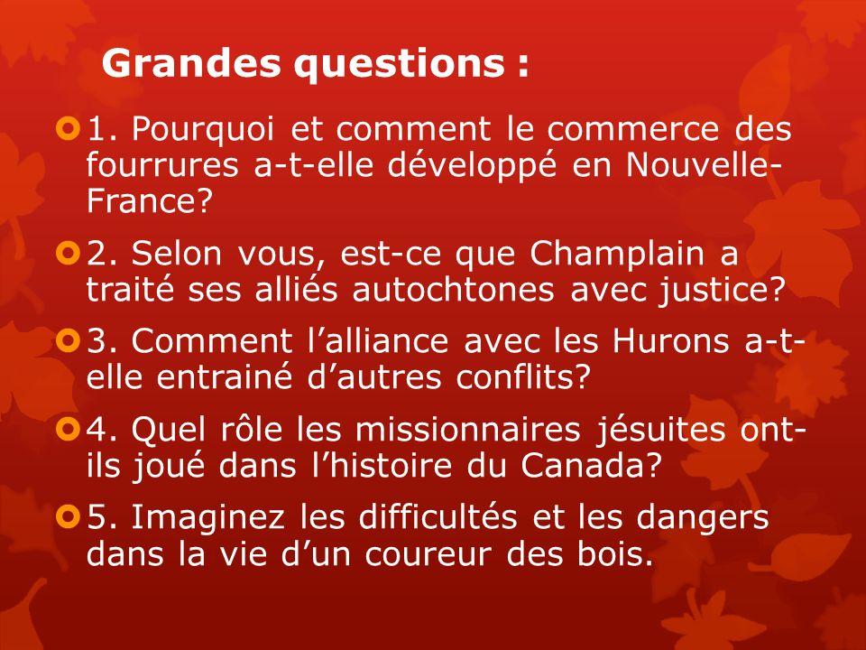 Grandes questions : 1. Pourquoi et comment le commerce des fourrures a-t-elle développé en Nouvelle- France? 2. Selon vous, est-ce que Champlain a tra