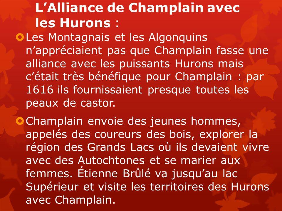LAlliance de Champlain avec les Hurons : Les Montagnais et les Algonquins nappréciaient pas que Champlain fasse une alliance avec les puissants Hurons mais cétait très bénéfique pour Champlain : par 1616 ils fournissaient presque toutes les peaux de castor.