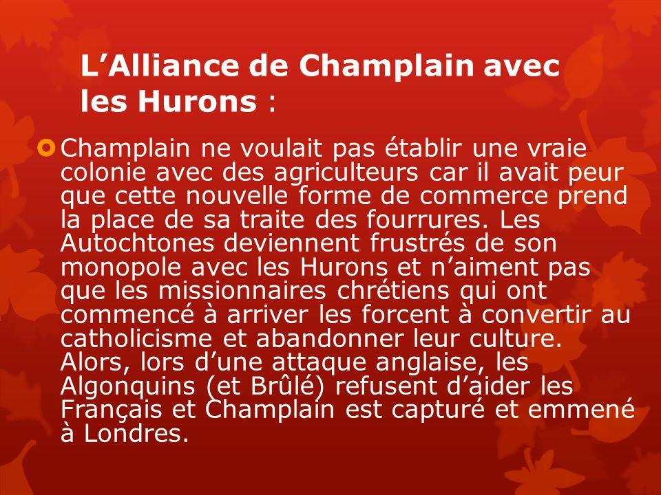 LAlliance de Champlain avec les Hurons : Champlain ne voulait pas établir une vraie colonie avec des agriculteurs car il avait peur que cette nouvelle forme de commerce prend la place de sa traite des fourrures.