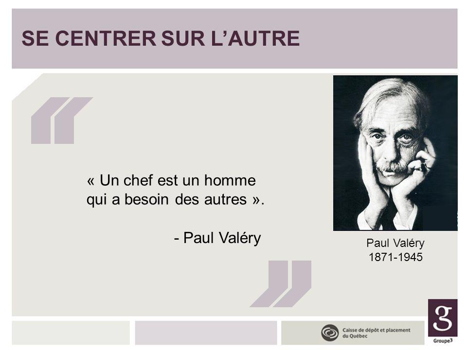 SE CENTRER SUR LAUTRE « Un chef est un homme qui a besoin des autres ». - Paul Valéry Paul Valéry 1871-1945