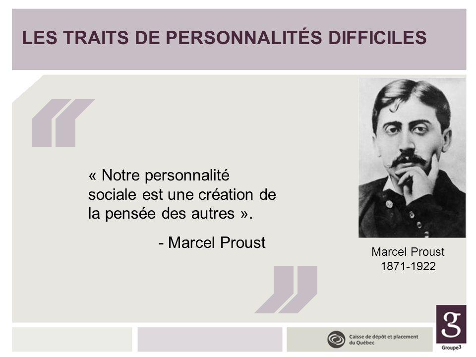 LES TRAITS DE PERSONNALITÉS DIFFICILES « Notre personnalité sociale est une création de la pensée des autres ». - Marcel Proust Marcel Proust 1871-192