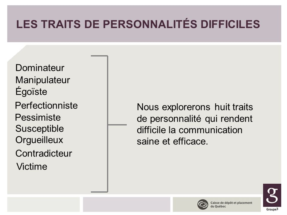 LES TRAITS DE PERSONNALITÉS DIFFICILES Dominateur Nous explorerons huit traits de personnalité qui rendent difficile la communication saine et efficac