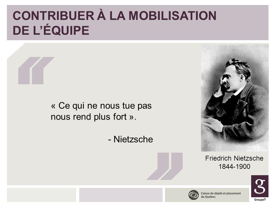 CONTRIBUER À LA MOBILISATION DE LÉQUIPE « Ce qui ne nous tue pas nous rend plus fort ». - Nietzsche Friedrich Nietzsche 1844-1900