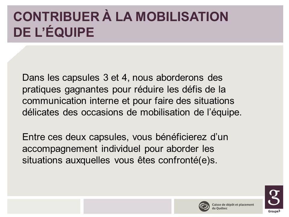 CONTRIBUER À LA MOBILISATION DE LÉQUIPE Dans les capsules 3 et 4, nous aborderons des pratiques gagnantes pour réduire les défis de la communication i