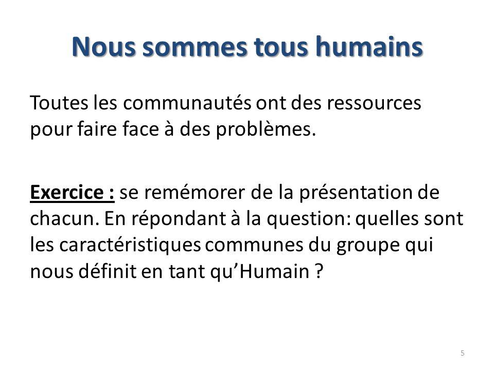 Nous sommes tous humains Toutes les communautés ont des ressources pour faire face à des problèmes. Exercice : se remémorer de la présentation de chac