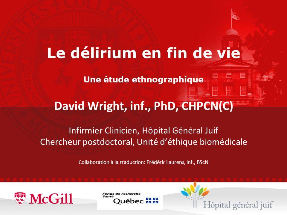Le délirium en fin de vie Une étude ethnographique David Wright, inf., PhD, CHPCN(C) Infirmier Clinicien, Hôpital Général Juif Chercheur postdoctoral,