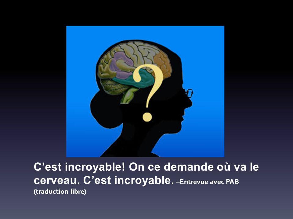 Cest incroyable! On ce demande où va le cerveau. Cest incroyable. –Entrevue avec PAB (traduction libre)
