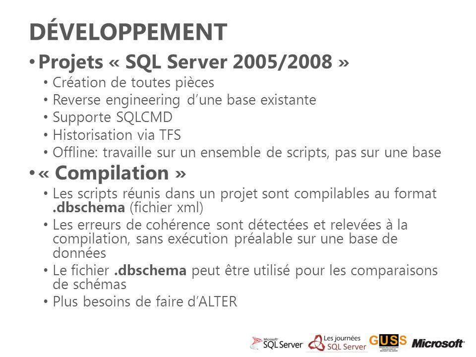 DÉVELOPPEMENT Projets « SQL Server 2005/2008 » Création de toutes pièces Reverse engineering dune base existante Supporte SQLCMD Historisation via TFS Offline: travaille sur un ensemble de scripts, pas sur une base « Compilation » Les scripts réunis dans un projet sont compilables au format.dbschema (fichier xml) Les erreurs de cohérence sont détectées et relevées à la compilation, sans exécution préalable sur une base de données Le fichier.dbschema peut être utilisé pour les comparaisons de schémas Plus besoins de faire dALTER