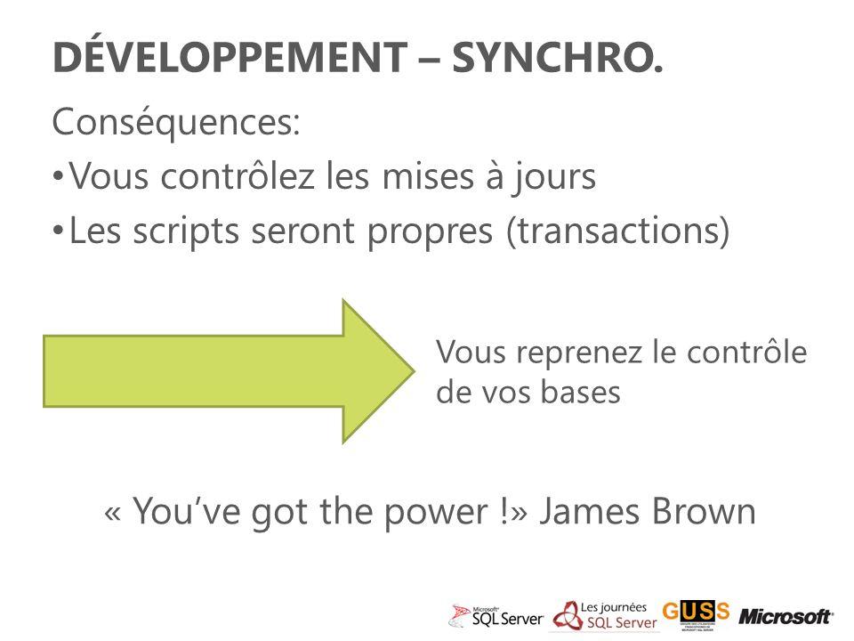 Conséquences: Vous contrôlez les mises à jours Les scripts seront propres (transactions) DÉVELOPPEMENT – SYNCHRO.