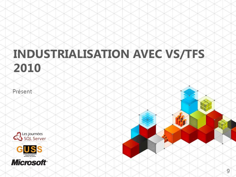 INDUSTRIALISATION AVEC VS/TFS 2010 Présent 9
