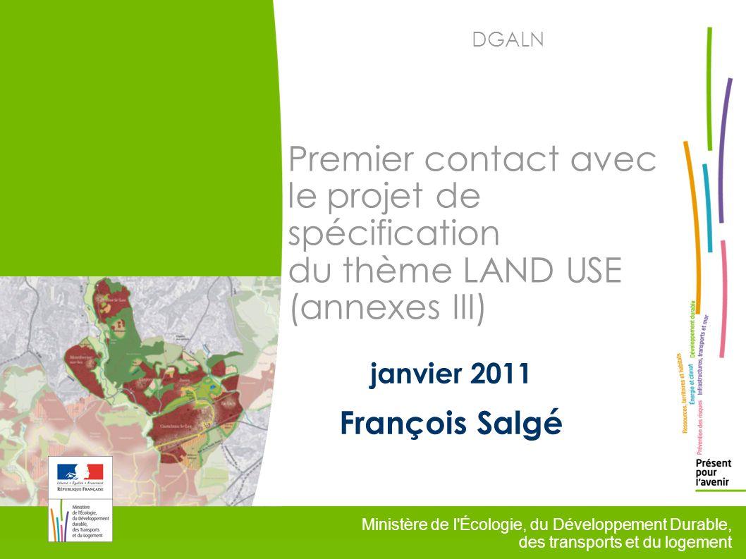 1 Ministère de l Écologie, du Développement Durable, des transports et du logement DGALN Premier contact avec le projet de spécification du thème LAND USE (annexes III) janvier 2011 François Salgé