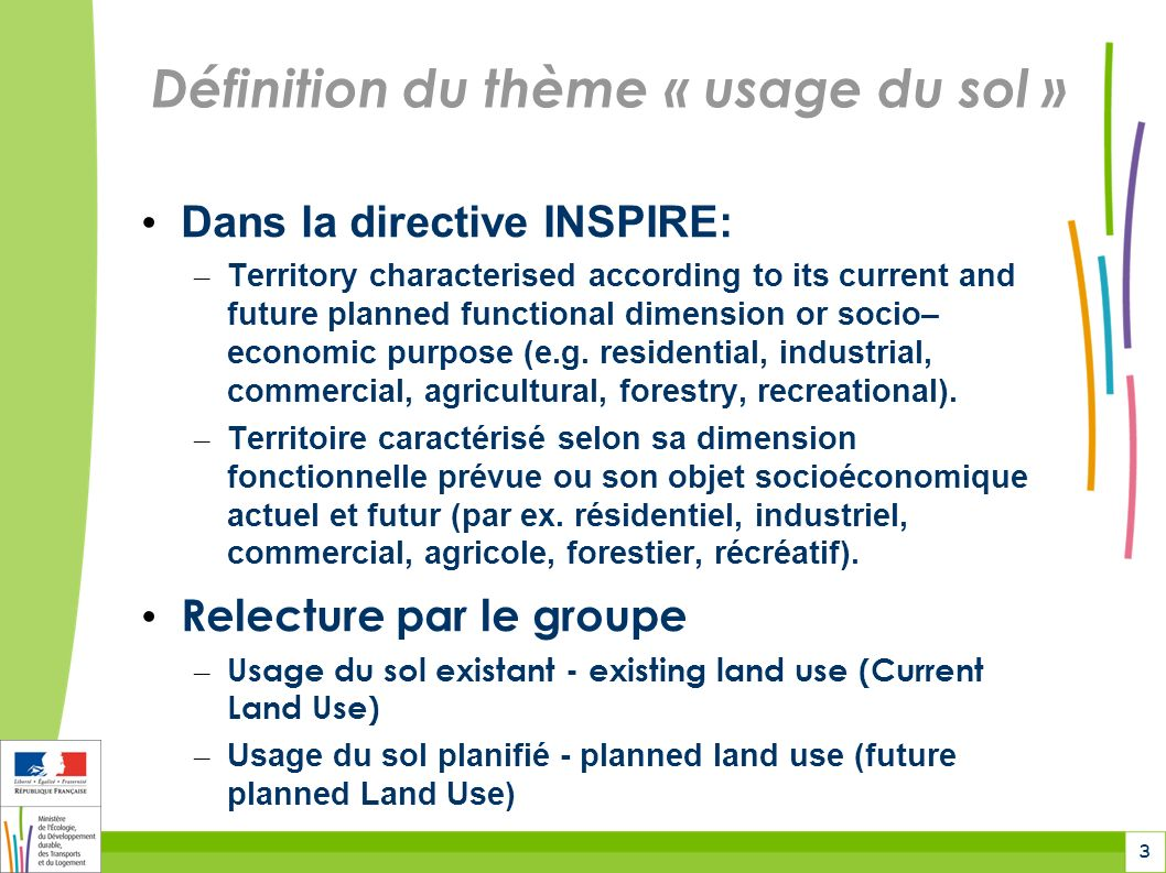 3 Définition du thème « usage du sol » Dans la directive INSPIRE: – Territory characterised according to its current and future planned functional dimension or socio– economic purpose (e.g.