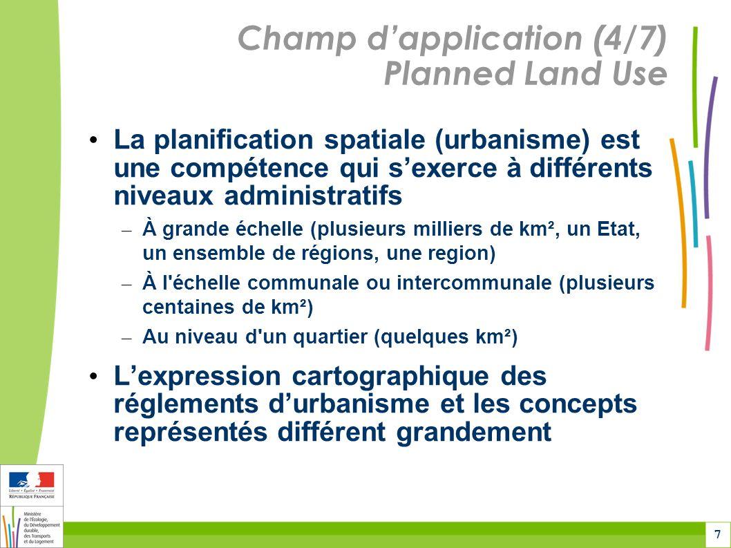 7 Champ dapplication (4/7) Planned Land Use La planification spatiale (urbanisme) est une compétence qui sexerce à différents niveaux administratifs – À grande échelle (plusieurs milliers de km², un Etat, un ensemble de régions, une region) – À l échelle communale ou intercommunale (plusieurs centaines de km²) – Au niveau d un quartier (quelques km²) Lexpression cartographique des réglements durbanisme et les concepts représentés différent grandement