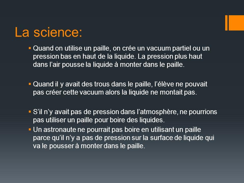 La science: Quand on utilise un paille, on crée un vacuum partiel ou un pression bas en haut de la liquide. La pression plus haut dans lair pousse la