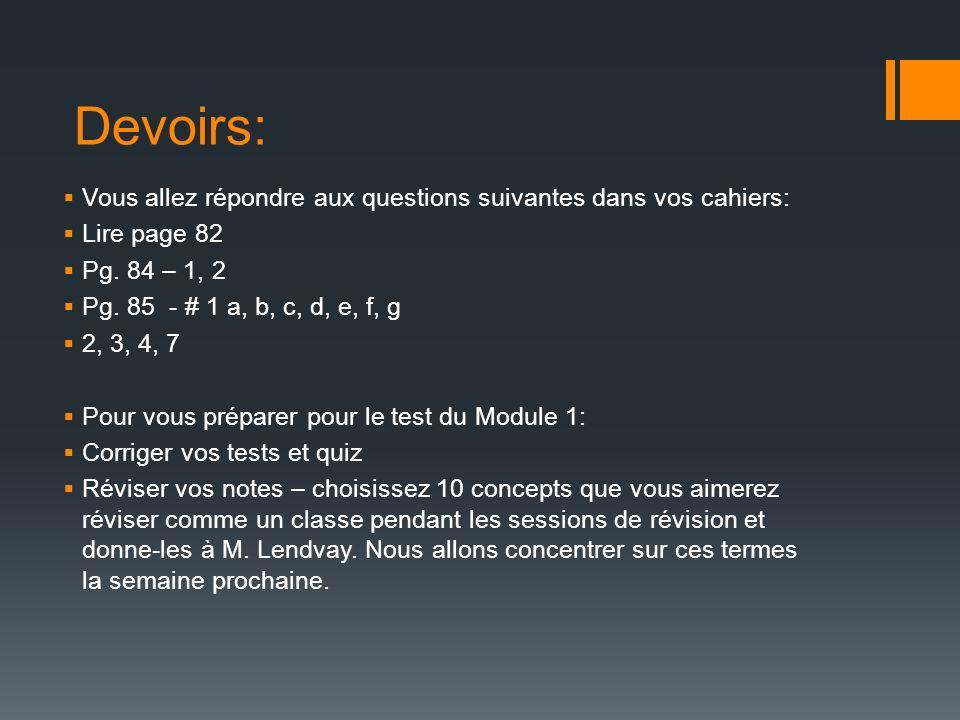 Devoirs: Vous allez répondre aux questions suivantes dans vos cahiers: Lire page 82 Pg. 84 – 1, 2 Pg. 85 - # 1 a, b, c, d, e, f, g 2, 3, 4, 7 Pour vou