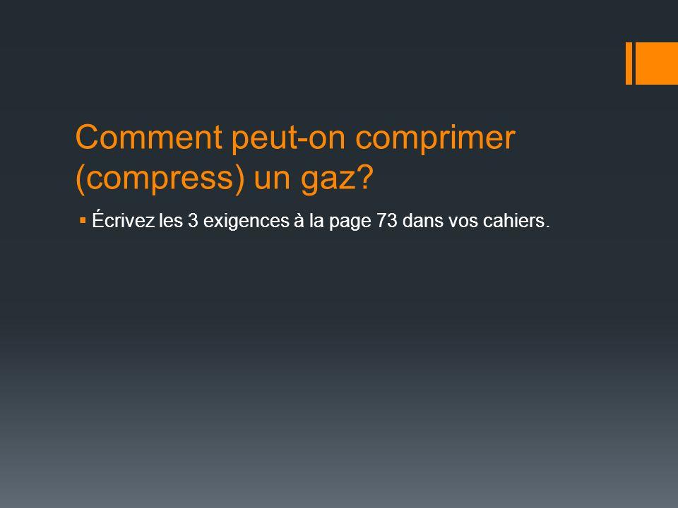 Comment peut-on comprimer (compress) un gaz? Écrivez les 3 exigences à la page 73 dans vos cahiers.