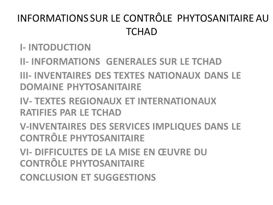 INFORMATIONS SUR LE CONTRÔLE PHYTOSANITAIRE AU TCHAD I- INTODUCTION II- INFORMATIONS GENERALES SUR LE TCHAD III- INVENTAIRES DES TEXTES NATIONAUX DANS