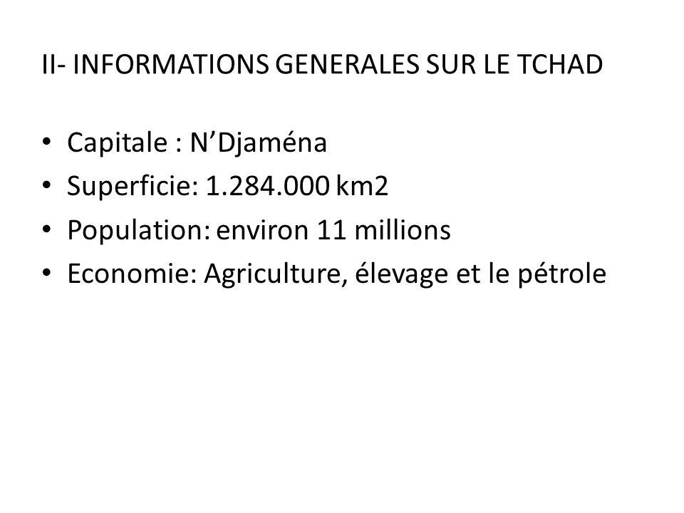 II- INFORMATIONS GENERALES SUR LE TCHAD Capitale : NDjaména Superficie: 1.284.000 km2 Population: environ 11 millions Economie: Agriculture, élevage e