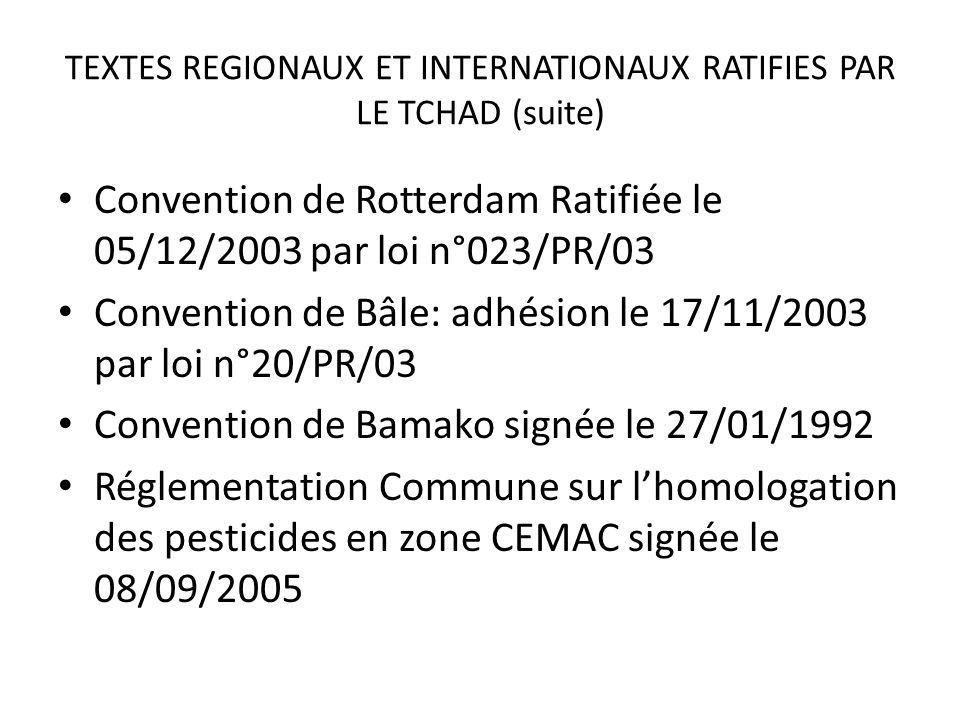TEXTES REGIONAUX ET INTERNATIONAUX RATIFIES PAR LE TCHAD (suite) Convention de Rotterdam Ratifiée le 05/12/2003 par loi n°023/PR/03 Convention de Bâle