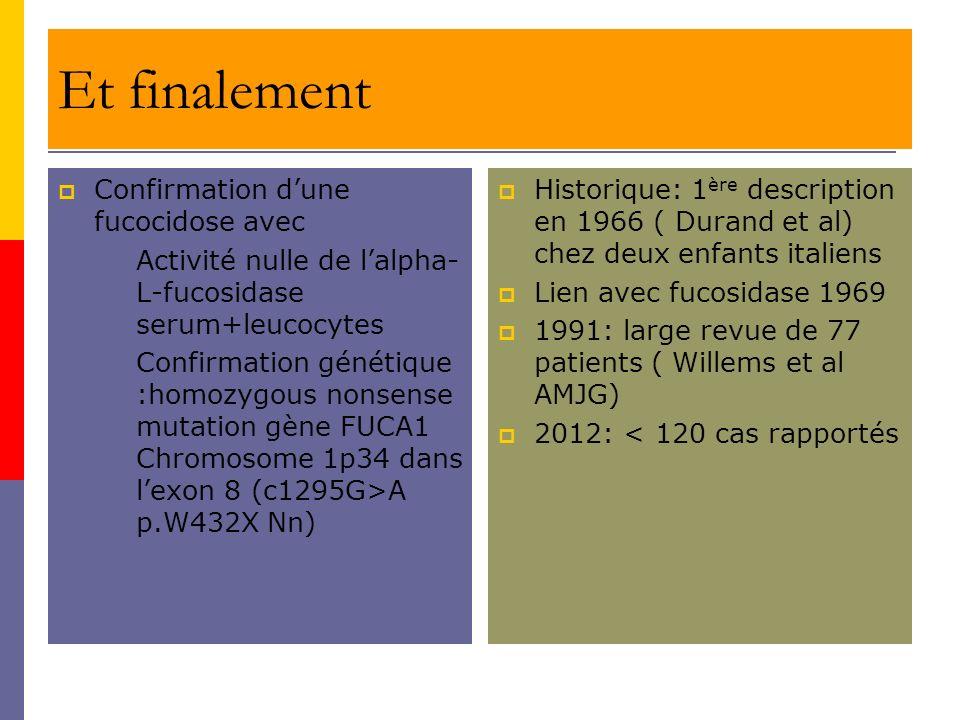 Et finalement Confirmation dune fucocidose avec Activité nulle de lalpha- L-fucosidase serum+leucocytes Confirmation génétique :homozygous nonsense mu