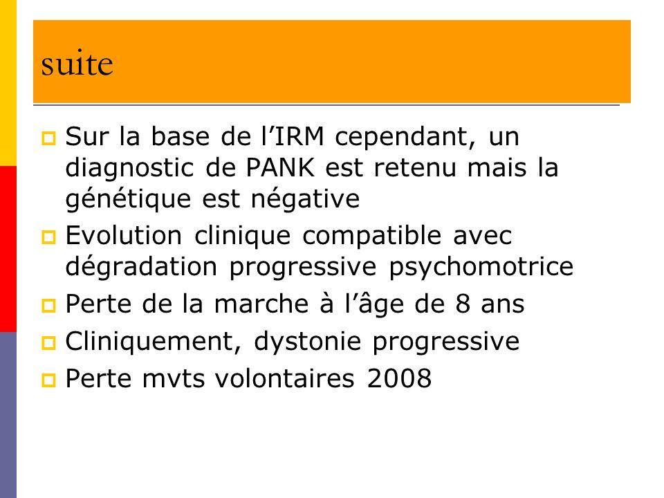 suite Sur la base de lIRM cependant, un diagnostic de PANK est retenu mais la génétique est négative Evolution clinique compatible avec dégradation pr