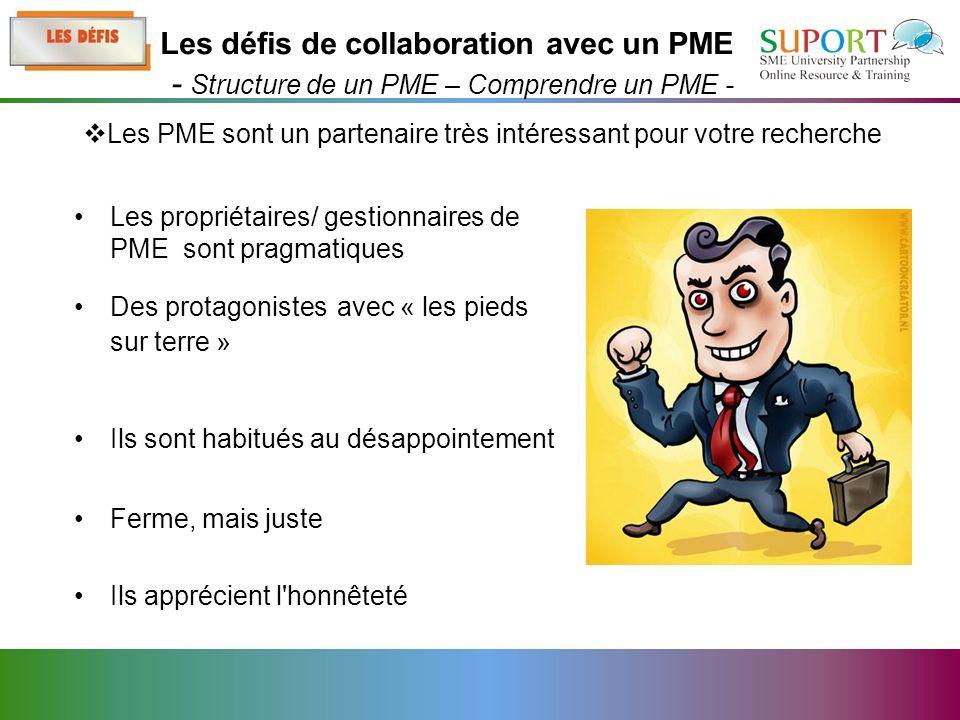 Les propriétaires/ gestionnaires de PME sont pragmatiques Des protagonistes avec « les pieds sur terre » Ils sont habitués au désappointement Ferme, mais juste Ils apprécient l honnêteté Les PME sont un partenaire très intéressant pour votre recherche Les défis de collaboration avec un PME - Structure de un PME – Comprendre un PME -