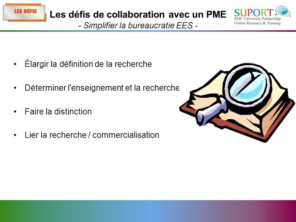 Élargir la définition de la recherche Déterminer l enseignement et la recherche Faire la distinction Lier la recherche / commercialisation Les défis de collaboration avec un PME - Simplifier la bureaucratie EES -