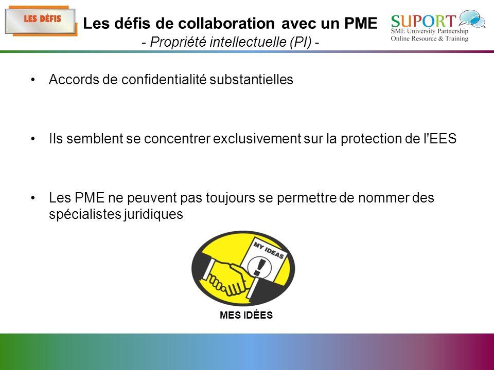 Accords de confidentialité substantielles Ils semblent se concentrer exclusivement sur la protection de l EES Les PME ne peuvent pas toujours se permettre de nommer des spécialistes juridiques Les défis de collaboration avec un PME - Propriété intellectuelle (PI) - MES IDÉES